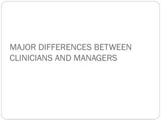 MAJOR DIFFERENCES BETWEEN CLINICIANS AND MANAGERS