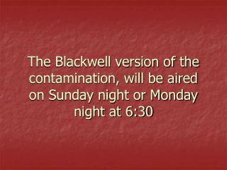 The Blackwell version of the contamination, will be aired on Sunday night or Monday night at 6:30