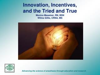 Innovation, Incentives, and the Tried and True Monica Masemer, RN, BSN Wilma Gillis, CRNA, MS