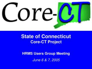 State of Connecticut Core-CT Project HRMS Users Group Meeting June 6 & 7, 2005