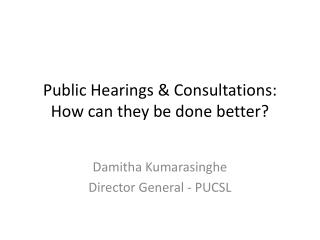 Public Hearings & Consultations: How can they be done  better?
