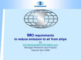 IMO  requirements  to reduce emission to air from ships by Erik.Ranheim@INTERTANKO.com Manager Research  and Projects Gd