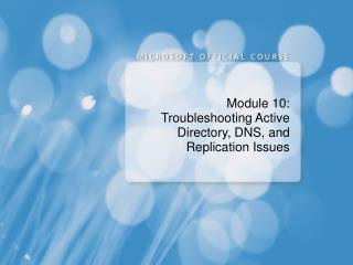 Module 10: Troubleshooting Active Directory, DNS, and Replication Issues