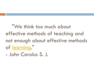 """We think too much about effective methods of teaching and not enough about effective methods of  learning .""  - John Ca"