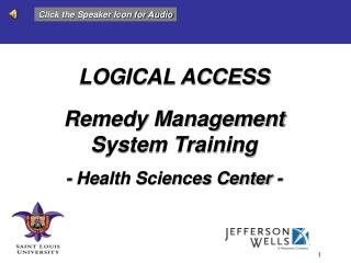 LOGICAL ACCESS Remedy Management  System Training - Health Sciences Center -