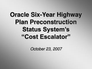 "Oracle Six-Year Highway Plan Preconstruction Status System's  ""Cost Escalator"" October 23, 2007"