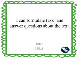 I can formulate (ask) and answer questions about the text.