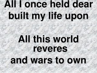 All I once held dear  built my life upon All this world reveres  and wars to own