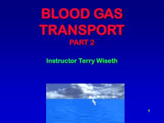 BLOOD GAS TRANSPORT PART 2 Instructor Terry Wiseth
