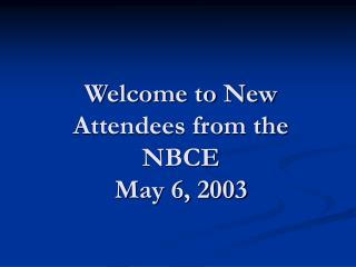 Welcome to New Attendees from the NBCE May 6, 2003