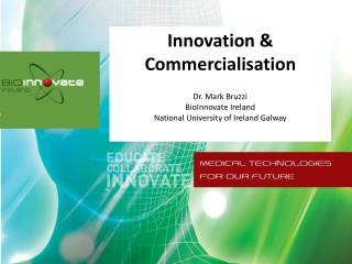 Innovation & Commercialisation Dr. Mark Bruzzi BioInnovate  Ireland