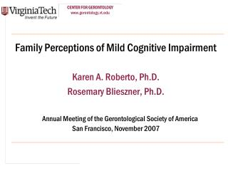 Family Perceptions of Mild Cognitive Impairment Karen A. Roberto, Ph.D.  Rosemary Blieszner, Ph.D.