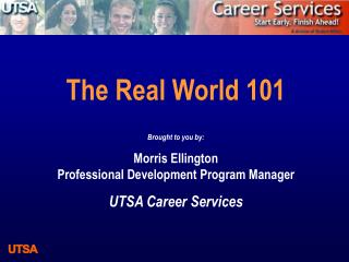 The Real World 101 Brought to you by: Morris Ellington Professional Development Program Manager