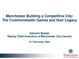 Manchester Building a Competitive City:  The Commonwealth Games and their Legacy Eamonn Boylan Deputy Chief Executive of