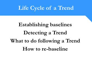 Establishing baselines Detecting a Trend What to do following a Trend How to re-baseline