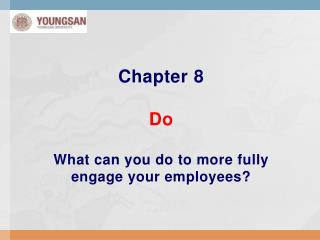 Chapter 8 Do What can you do to more fully engage your employees?