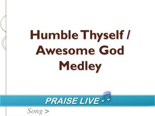 Humble Thyself / Awesome God Medley