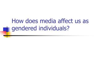 How does media affect us as gendered individuals?