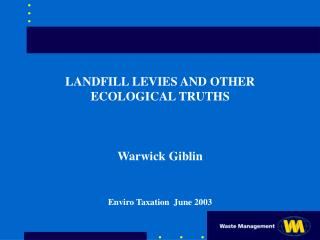 LANDFILL LEVIES AND OTHER ECOLOGICAL TRUTHS Warwick Giblin Enviro Taxation  June 2003