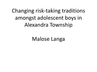 Changing risk-taking traditions amongst adolescent boys in Alexandra Township Malose Langa