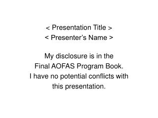 < Presentation Title > < Presenter's Name > My disclosure is in the  Final AOFAS Program Book.