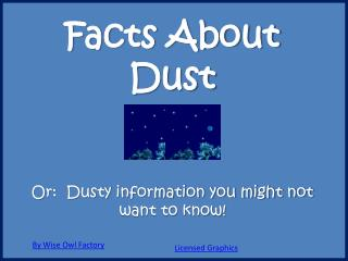 Facts About Dust  Or:  Dusty information you might not want to know!
