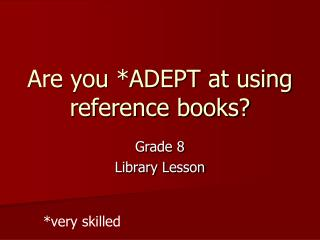 Are you *ADEPT at using reference books?