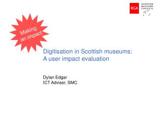 Digitisation in Scottish museums: A user impact evaluation Dylan Edgar ICT Adviser, SMC