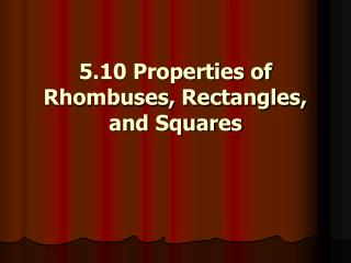 5.10 Properties of Rhombuses, Rectangles, and Squares