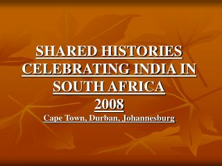 SHARED HISTORIES CELEBRATING INDIA IN SOUTH AFRICA 2008 Cape Town, Durban, Johannesburg