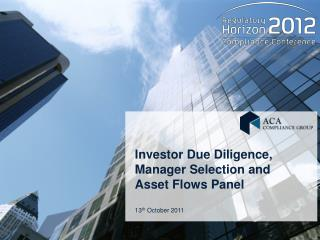 Investor Due Diligence, Manager Selection and Asset Flows Panel 13 th  October 2011