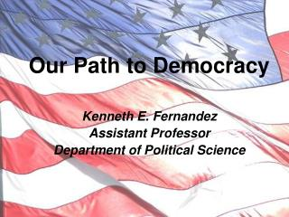 Our Path to Democracy Kenneth E. Fernandez Assistant Professor Department of Political Science