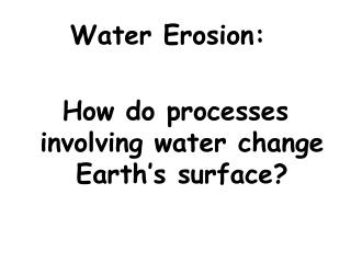 Water Erosion: 	 How do processes involving water change Earth's surface?