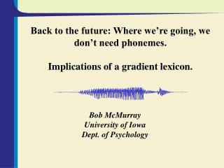 Back to the future: Where we're going, we don't need phonemes. Implications of a gradient lexicon.