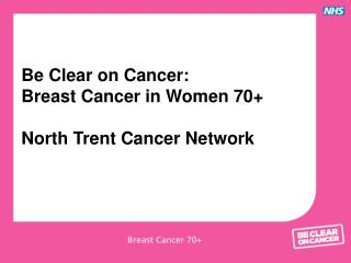 Be Clear on Cancer: Breast Cancer in Women 70+ North Trent Cancer Network