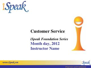 Customer Service iSpeak Foundation Series Month day, 2012 Instructor Name