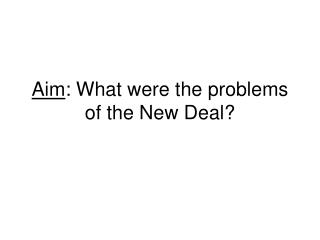Aim : What were the problems of the New Deal?