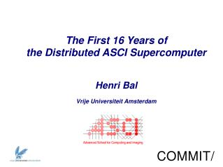 The First 16 Years of the Distributed ASCI Supercomputer Henri  Bal Vrije Universiteit  Amsterdam