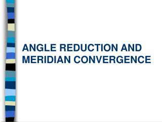 ANGLE REDUCTION AND MERIDIAN CONVERGENCE