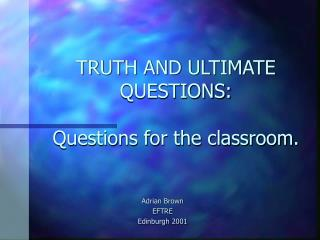 TRUTH AND ULTIMATE QUESTIONS:  Questions for the classroom.