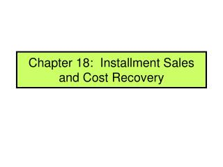 Chapter 18:  Installment Sales and Cost Recovery