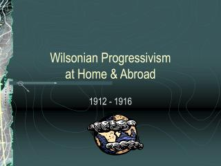 Wilsonian Progressivism  at Home & Abroad