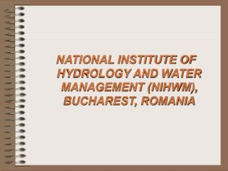 NATIONAL INSTITUTE OF HYDROLOGY AND WATER MANAGEMENT (NIHWM), BUCHAREST, ROMANIA