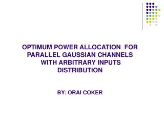 OPTIMUM POWER ALLOCATION  FOR PARALLEL GAUSSIAN CHANNELS  WITH ARBITRARY INPUTS DISTRIBUTION