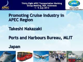 Promoting Cruise Industry in APEC Region Takeshi Nakazaki Ports and Harbours Bureau, MLIT Japan