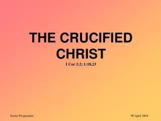 THE CRUCIFIED CHRIST I Cor 2:2; 1:18,23
