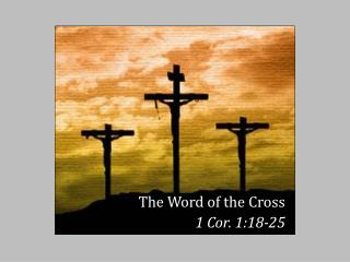 The Word of the Cross 1 Cor. 1:18-25
