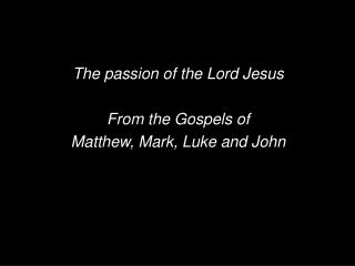 The passion of the Lord Jesus From the Gospels of  Matthew, Mark, Luke and John