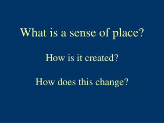 What is a sense of place? How is it created? How does this change?