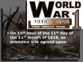 On 11 th  hour of the 11 th  day of the 11 th  month of 1918, an armistice was agreed upon.